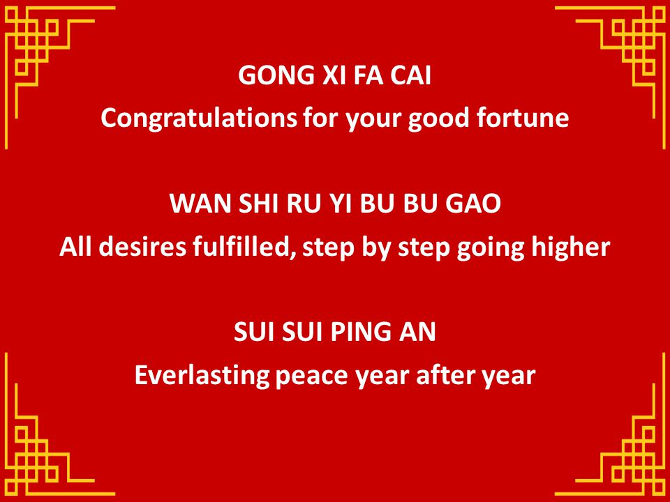 GONG XI FA CAI Congratulations for your good fortune WAN SHI RU YI BU BU GAO All desires fulfilled, step by step going higher SUI SUI PING AN Everlast