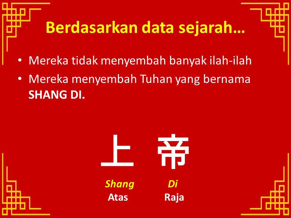 Berdasarkan data sejarah… Mereka tidak menyembah banyak ilah-ilah Mereka menyembah Tuhan yang bernama SHANG DI. 上 帝 Shang Di Atas Raja