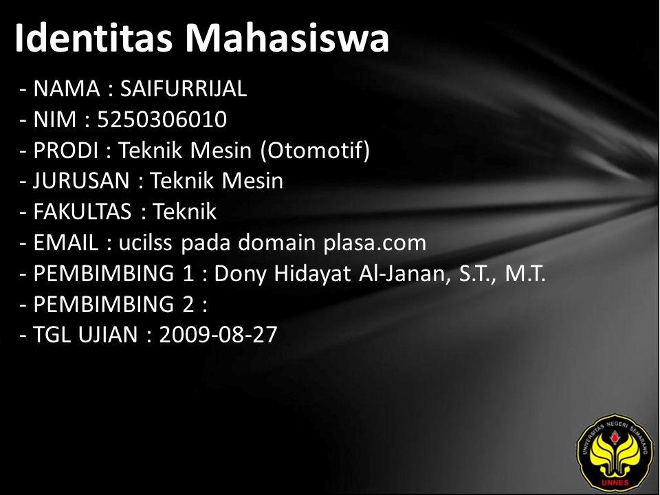 Identitas Mahasiswa - NAMA : SAIFURRIJAL - NIM : 5250306010 - PRODI : Teknik Mesin (Otomotif) - JURUSAN : Teknik Mesin - FAKULTAS : Teknik - EMAIL : ucilss pada domain plasa.com - PEMBIMBING 1 : Dony Hidayat Al-Janan, S.T., M.T.