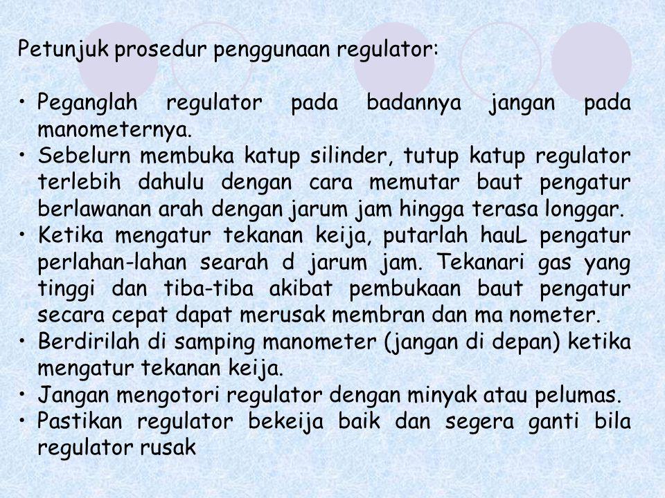 Petunjuk prosedur penggunaan regulator: Peganglah regulator pada badannya jangan pada manometernya. Sebelurn membuka katup silinder, tutup katup regul