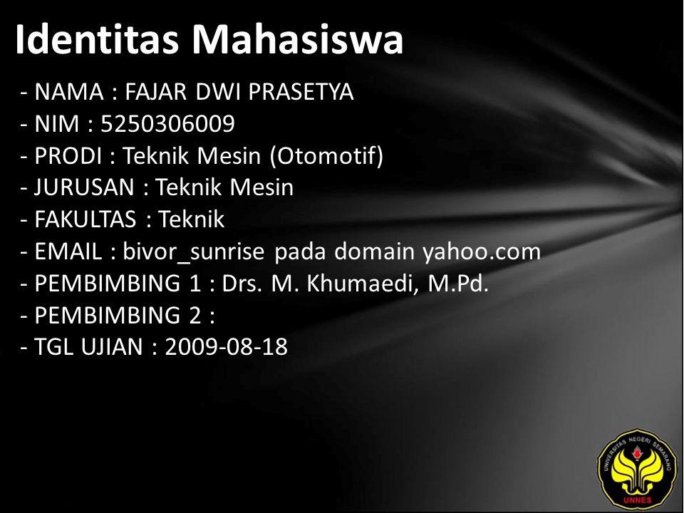 Identitas Mahasiswa - NAMA : FAJAR DWI PRASETYA - NIM : 5250306009 - PRODI : Teknik Mesin (Otomotif) - JURUSAN : Teknik Mesin - FAKULTAS : Teknik - EMAIL : bivor_sunrise pada domain yahoo.com - PEMBIMBING 1 : Drs.