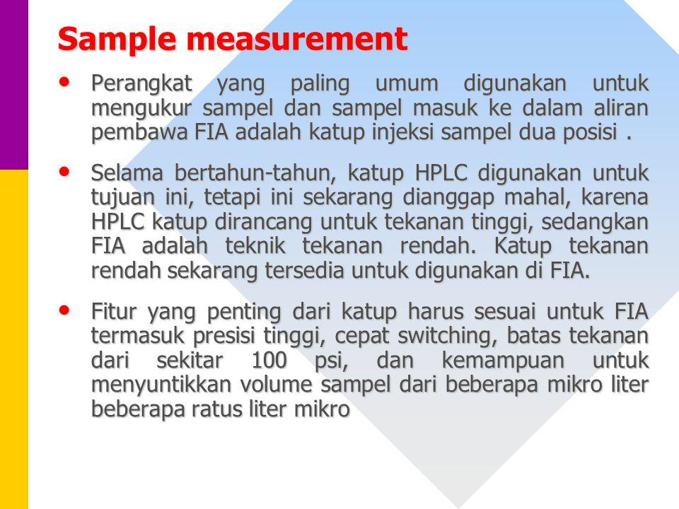 Sample measurement Perangkat yang paling umum digunakan untuk mengukur sampel dan sampel masuk ke dalam aliran pembawa FIA adalah katup injeksi sampel