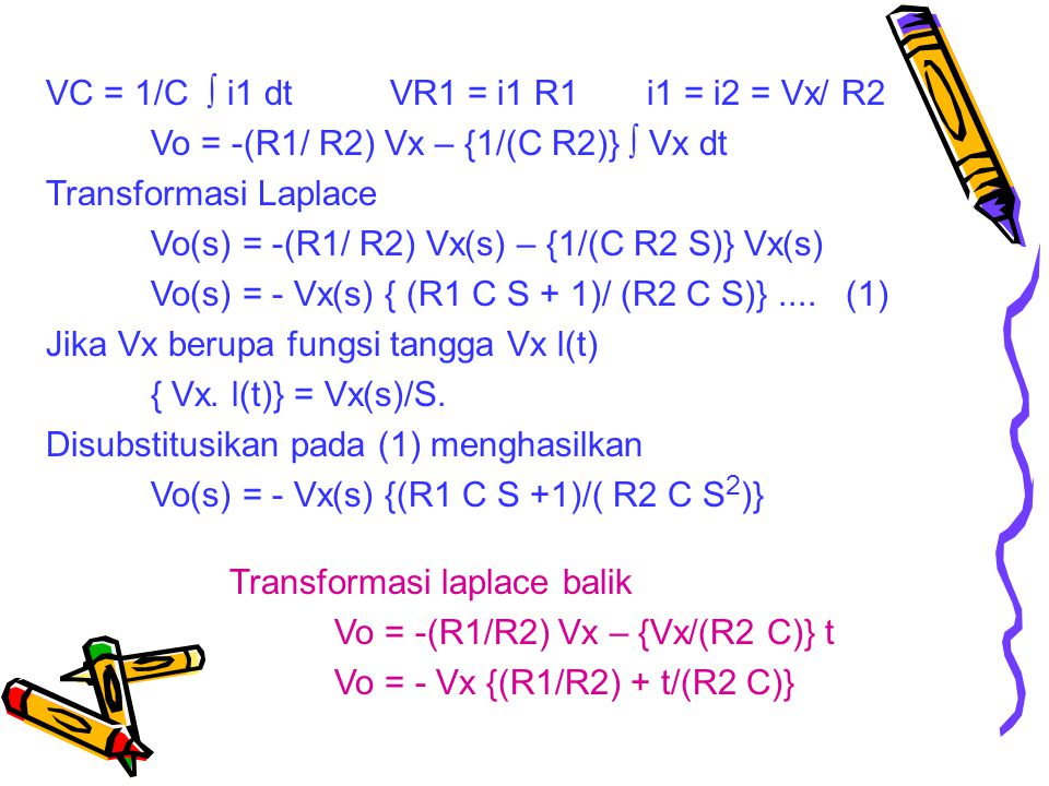 VC = 1/C  i1 dt VR1 = i1 R1 i1 = i2 = Vx/ R2 Vo = -(R1/ R2) Vx – {1/(C R2)}  Vx dt Transformasi Laplace Vo(s) = -(R1/ R2) Vx(s) – {1/(C R2 S)} Vx(s) Vo(s) = - Vx(s) { (R1 C S + 1)/ (R2 C S)}....