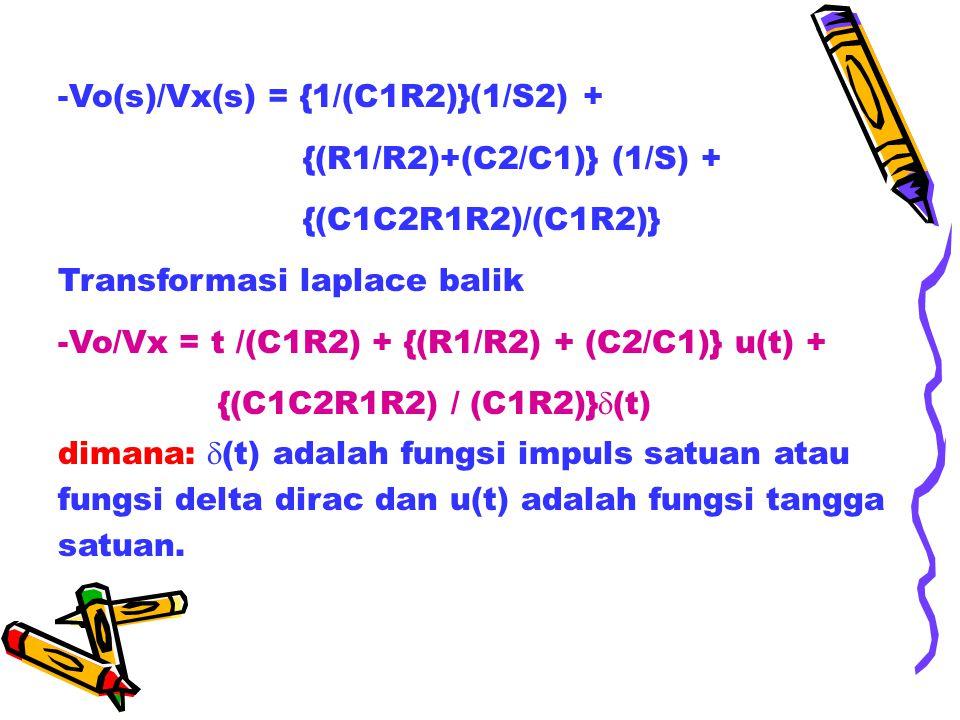 -Vo(s)/Vx(s) = {1/(C1R2)}(1/S2) + {(R1/R2)+(C2/C1)} (1/S) + {(C1C2R1R2)/(C1R2)} Transformasi laplace balik -Vo/Vx = t /(C1R2) + {(R1/R2) + (C2/C1)} u(t) + {(C1C2R1R2) / (C1R2)}  (t) dimana:  (t) adalah fungsi impuls satuan atau fungsi delta dirac dan u(t) adalah fungsi tangga satuan.