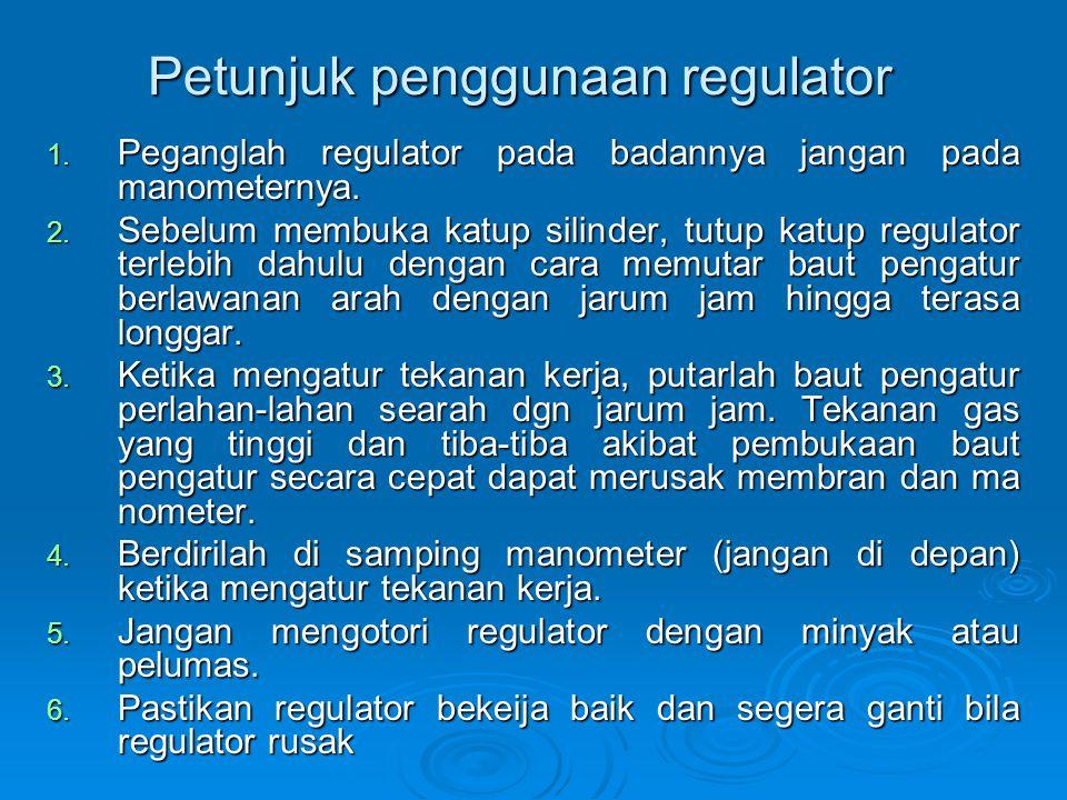 Petunjuk penggunaan regulator 1. Peganglah regulator pada badannya jangan pada manometernya. 2. Sebelum membuka katup silinder, tutup katup regulator