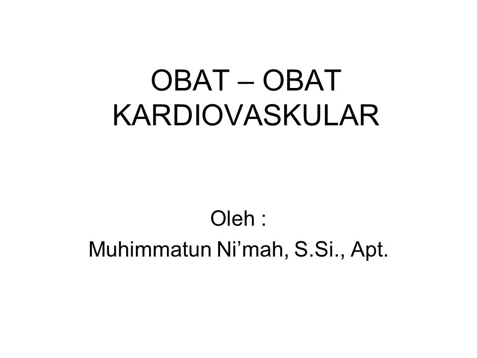 OBAT – OBAT KARDIOVASKULAR Oleh : Muhimmatun Ni'mah, S.Si., Apt.