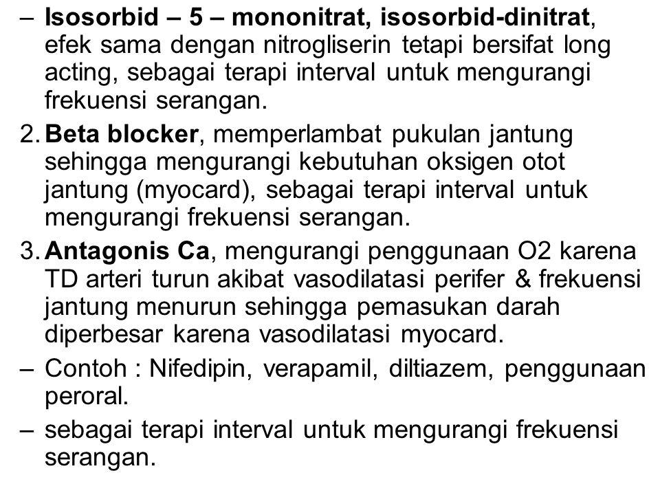 –Isosorbid – 5 – mononitrat, isosorbid-dinitrat, efek sama dengan nitrogliserin tetapi bersifat long acting, sebagai terapi interval untuk mengurangi frekuensi serangan.