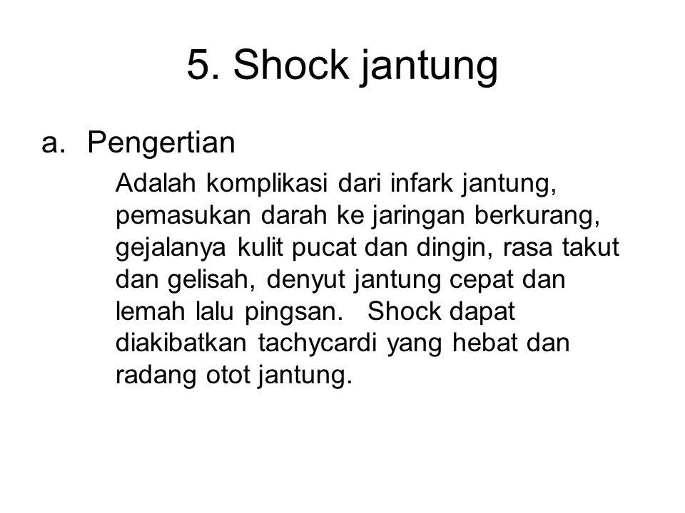 5. Shock jantung a.Pengertian Adalah komplikasi dari infark jantung, pemasukan darah ke jaringan berkurang, gejalanya kulit pucat dan dingin, rasa tak
