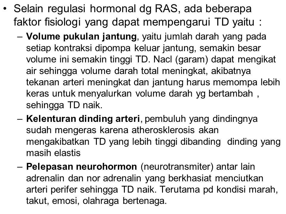 Selain regulasi hormonal dg RAS, ada beberapa faktor fisiologi yang dapat mempengarui TD yaitu : –Volume pukulan jantung, yaitu jumlah darah yang pada setiap kontraksi dipompa keluar jantung, semakin besar volume ini semakin tinggi TD.