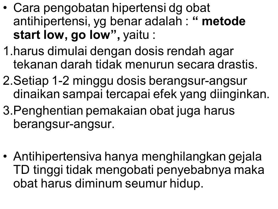 Cara pengobatan hipertensi dg obat antihipertensi, yg benar adalah : metode start low, go low , yaitu : 1.harus dimulai dengan dosis rendah agar tekanan darah tidak menurun secara drastis.