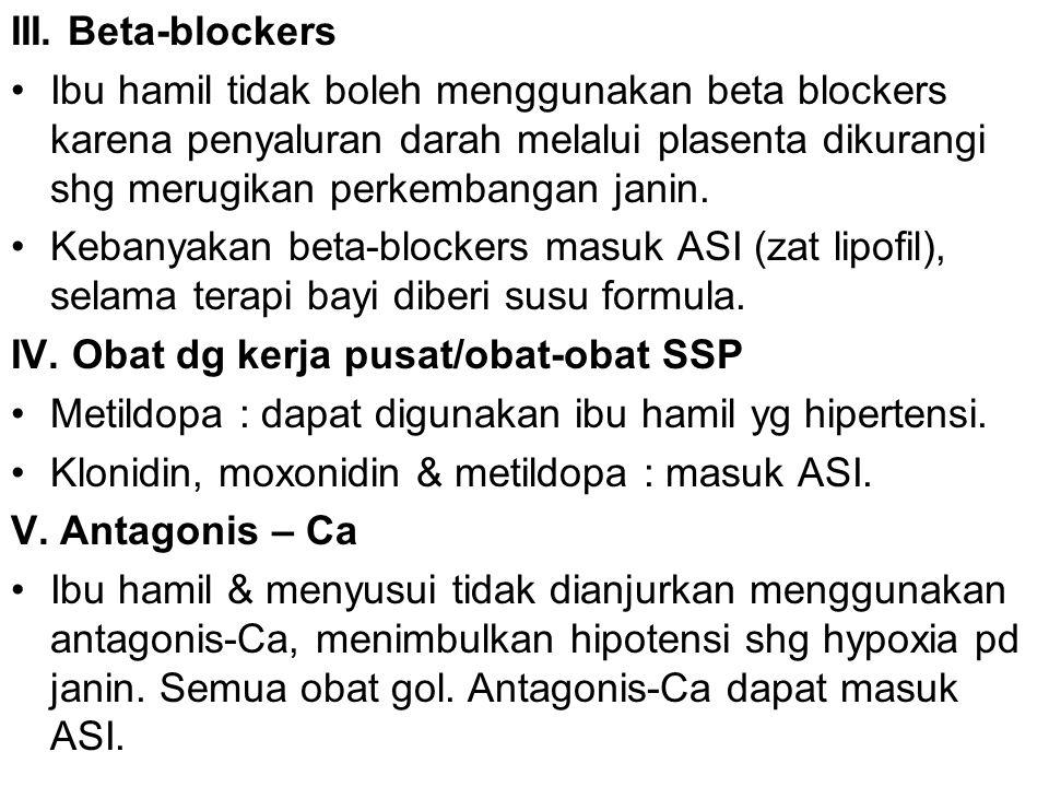 III. Beta-blockers Ibu hamil tidak boleh menggunakan beta blockers karena penyaluran darah melalui plasenta dikurangi shg merugikan perkembangan janin
