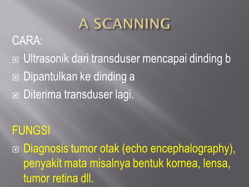CARA:  Ultrasonik dari transduser mencapai dinding b  Dipantulkan ke dinding a  Diterima transduser lagi. FUNGSI  Diagnosis tumor otak (echo encep