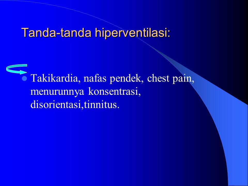 Tanda-tanda hiperventilasi: Takikardia, nafas pendek, chest pain, menurunnya konsentrasi, disorientasi,tinnitus.