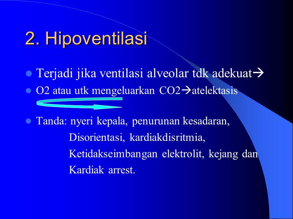 2. Hipoventilasi Terjadi jika ventilasi alveolar tdk adekuat  O2 atau utk mengeluarkan CO2  atelektasis Tanda: nyeri kepala, penurunan kesadaran, Di