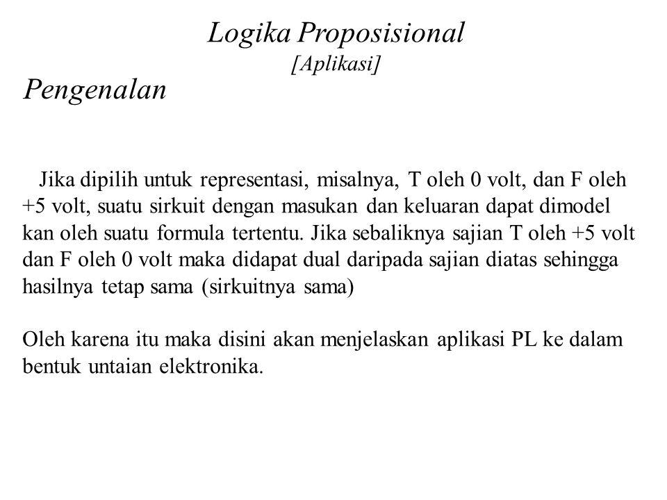 Logika Proposisional [Aplikasi] Pengenalan Jika dipilih untuk representasi, misalnya, T oleh 0 volt, dan F oleh +5 volt, suatu sirkuit dengan masukan