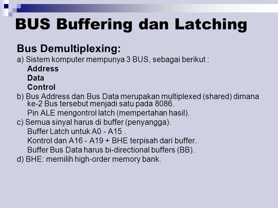 BUS Buffering dan Latching Bus Demultiplexing: a) Sistem komputer mempunya 3 BUS, sebagai berikut : Address Data Control b) Bus Address dan Bus Data merupakan multiplexed (shared) dimana ke-2 Bus tersebut menjadi satu pada 8086.