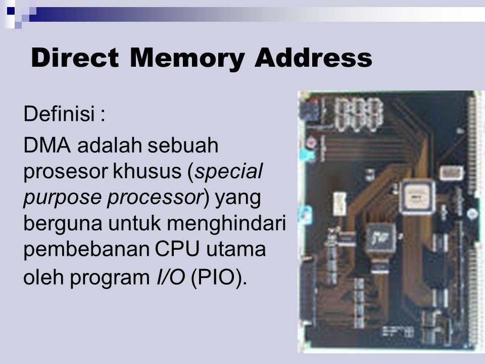 Direct Memory Address Definisi : DMA adalah sebuah prosesor khusus (special purpose processor) yang berguna untuk menghindari pembebanan CPU utama oleh program I/O (PIO).