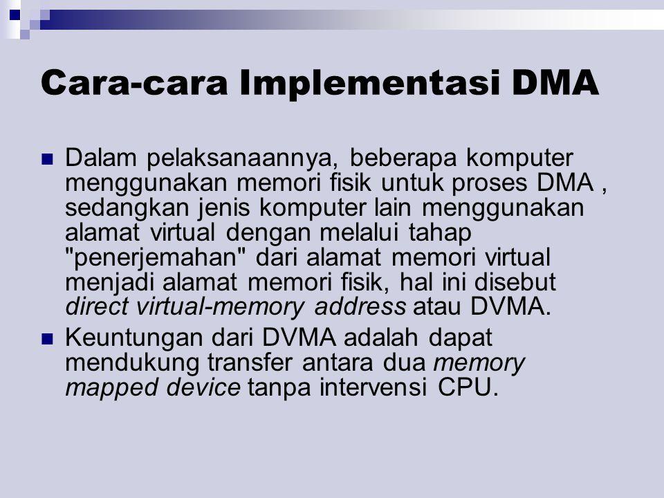 Cara-cara Implementasi DMA Dalam pelaksanaannya, beberapa komputer menggunakan memori fisik untuk proses DMA, sedangkan jenis komputer lain menggunakan alamat virtual dengan melalui tahap penerjemahan dari alamat memori virtual menjadi alamat memori fisik, hal ini disebut direct virtual-memory address atau DVMA.