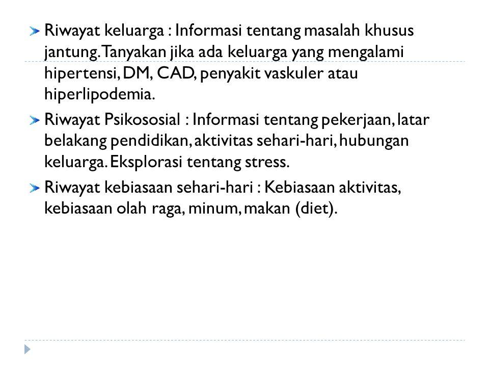 Riwayat keluarga : Informasi tentang masalah khusus jantung. Tanyakan jika ada keluarga yang mengalami hipertensi, DM, CAD, penyakit vaskuler atau hip