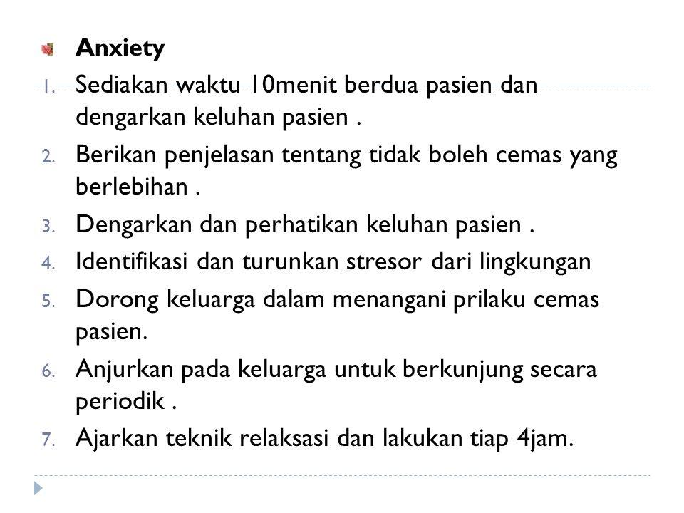 Anxiety 1. Sediakan waktu 10menit berdua pasien dan dengarkan keluhan pasien. 2. Berikan penjelasan tentang tidak boleh cemas yang berlebihan. 3. Deng