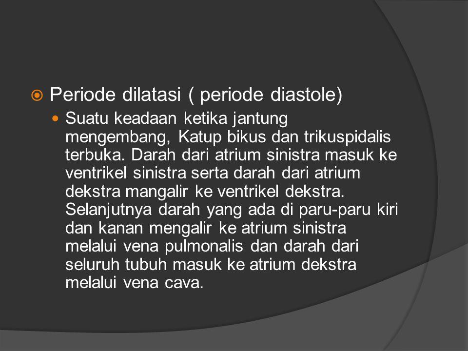  Periode dilatasi ( periode diastole) Suatu keadaan ketika jantung mengembang, Katup bikus dan trikuspidalis terbuka. Darah dari atrium sinistra masu