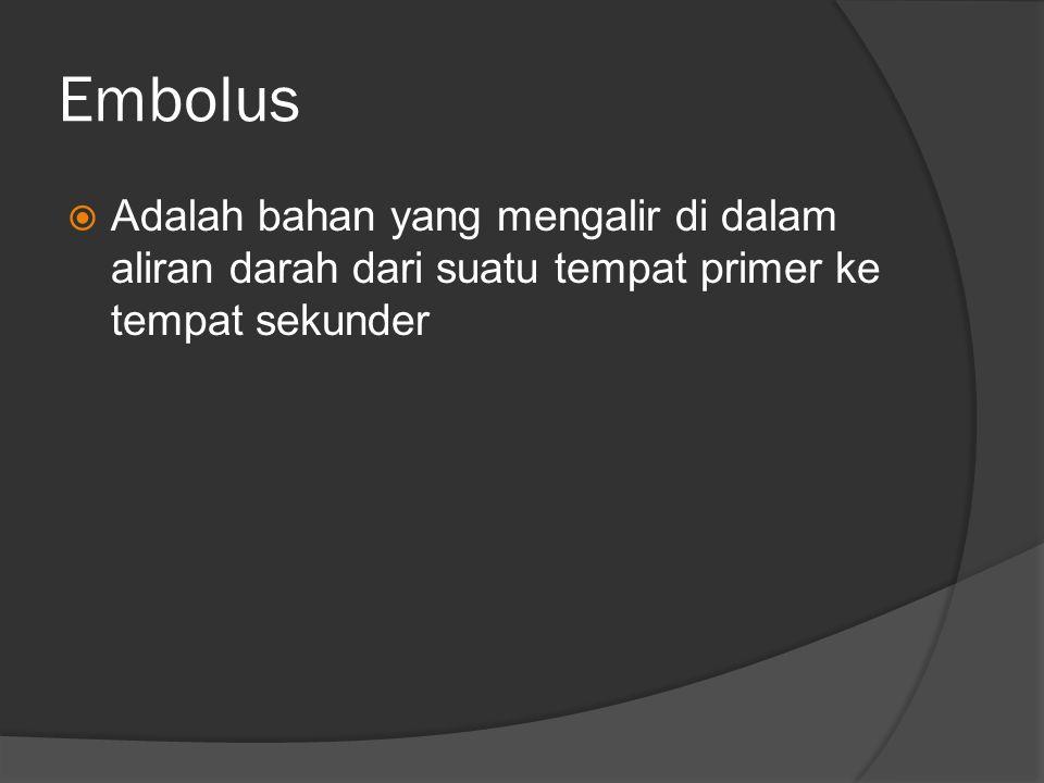 Embolus  Adalah bahan yang mengalir di dalam aliran darah dari suatu tempat primer ke tempat sekunder