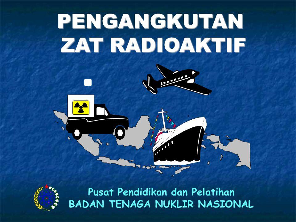 PENGANGKUTAN ZAT RADIOAKTIF Pusat Pendidikan dan Pelatihan BADAN TENAGA NUKLIR NASIONAL