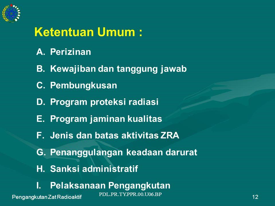 PDL.PR.TY.PPR.00.U06.BP Pengangkutan Zat Radioaktif12 Ketentuan Umum : A.Perizinan B.Kewajiban dan tanggung jawab C.Pembungkusan D.Program proteksi ra