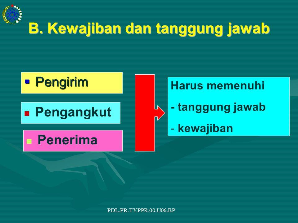 PDL.PR.TY.PPR.00.U06.BP B. Kewajiban dan tanggung jawab  Pengirim Pengangkut Penerima Harus memenuhi - tanggung jawab - kewajiban
