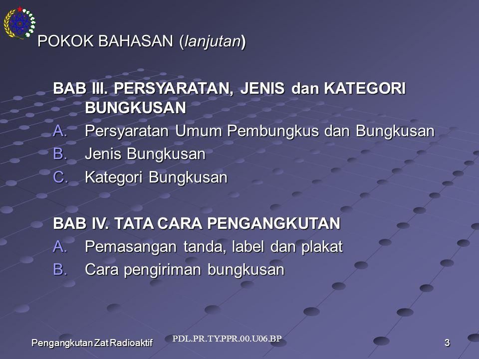 PDL.PR.TY.PPR.00.U06.BP 3 Pengangkutan Zat Radioaktif POKOK BAHASAN (lanjutan) BAB III.