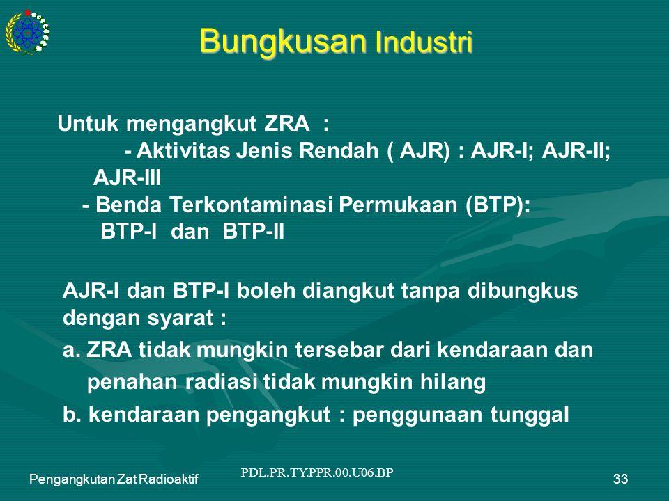 PDL.PR.TY.PPR.00.U06.BP Pengangkutan Zat Radioaktif33 Bungkusan Industri Untuk mengangkut ZRA : - Aktivitas Jenis Rendah ( AJR) : AJR-I; AJR-II; AJR-III - Benda Terkontaminasi Permukaan (BTP): BTP-I dan BTP-II AJR-I dan BTP-I boleh diangkut tanpa dibungkus dengan syarat : a.