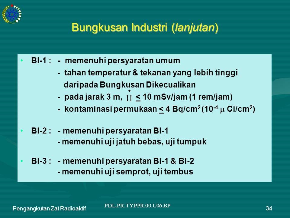 PDL.PR.TY.PPR.00.U06.BP Pengangkutan Zat Radioaktif34 Bungkusan Industri (lanjutan) BI-1 : - memenuhi persyaratan umum - tahan temperatur & tekanan yang lebih tinggi daripada Bungkusan Dikecualikan - pada jarak 3 m, < 10 mSv/jam (1 rem/jam) - kontaminasi permukaan < 4 Bq/cm 2 (10 -4  Ci/cm 2 ) BI-2 : - memenuhi persyaratan BI-1 - memenuhi uji jatuh bebas, uji tumpuk BI-3 : - memenuhi persyaratan BI-1 & BI-2 - memenuhi uji semprot, uji tembus