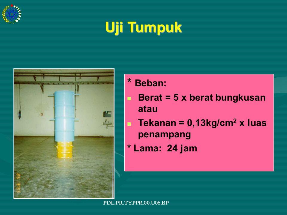 PDL.PR.TY.PPR.00.U06.BP Uji Tumpuk * Beban: Berat = 5 x berat bungkusan atau Tekanan = 0,13kg/cm 2 x luas penampang * Lama: 24 jam