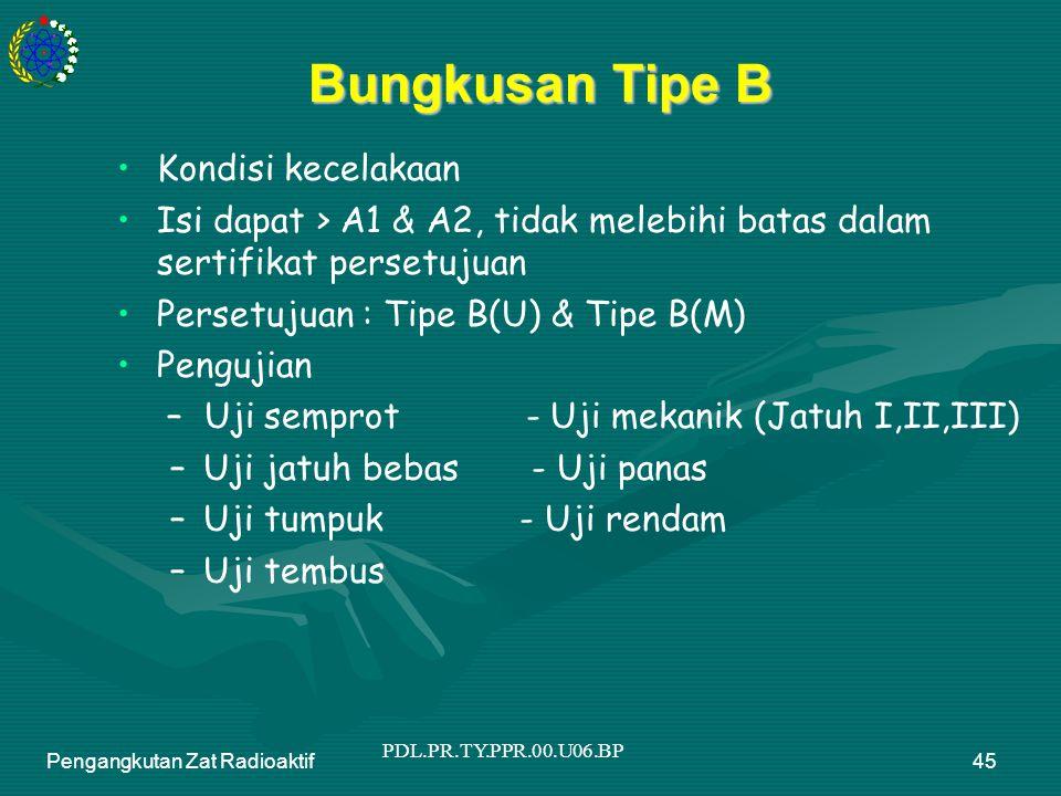 PDL.PR.TY.PPR.00.U06.BP Pengangkutan Zat Radioaktif45 Bungkusan Tipe B Kondisi kecelakaan Isi dapat > A1 & A2, tidak melebihi batas dalam sertifikat persetujuan Persetujuan : Tipe B(U) & Tipe B(M) Pengujian – Uji semprot - Uji mekanik (Jatuh I,II,III) –Uji jatuh bebas - Uji panas –Uji tumpuk - Uji rendam –Uji tembus