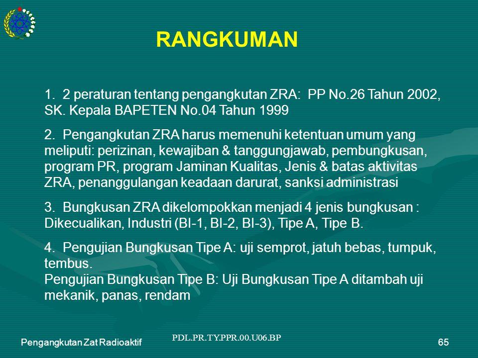 PDL.PR.TY.PPR.00.U06.BP Pengangkutan Zat Radioaktif65 RANGKUMAN 1. 2 peraturan tentang pengangkutan ZRA: PP No.26 Tahun 2002, SK. Kepala BAPETEN No.04