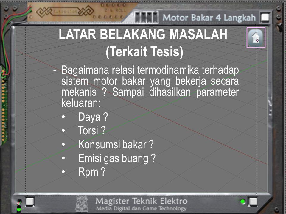 LATAR BELAKANG MASALAH (Terkait Tesis) -Bagaimana relasi termodinamika terhadap sistem motor bakar yang bekerja secara mekanis ? Sampai dihasilkan par