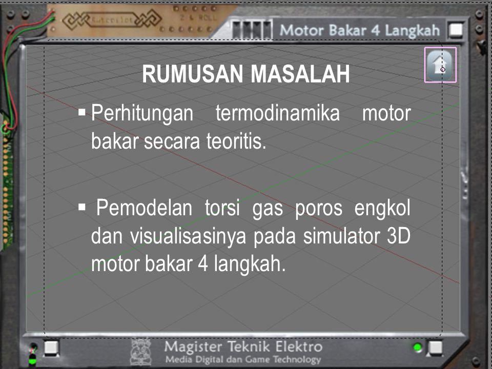 RUMUSAN MASALAH  Perhitungan termodinamika motor bakar secara teoritis.  Pemodelan torsi gas poros engkol dan visualisasinya pada simulator 3D motor
