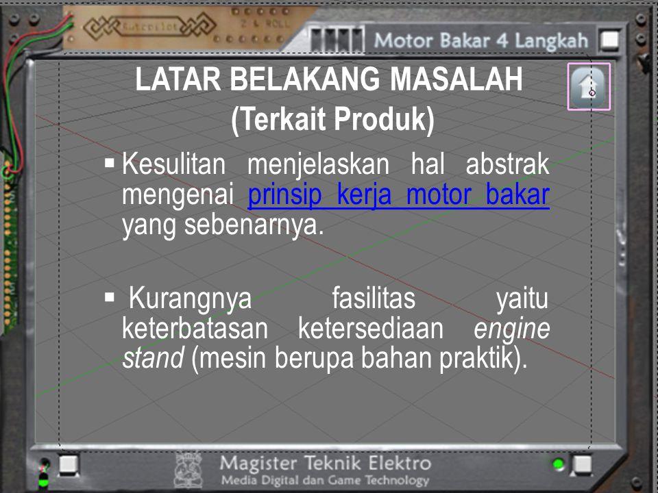 LATAR BELAKANG MASALAH (Terkait Produk)  Kesulitan menjelaskan hal abstrak mengenai prinsip kerja motor bakar yang sebenarnya.prinsip kerja motor bak