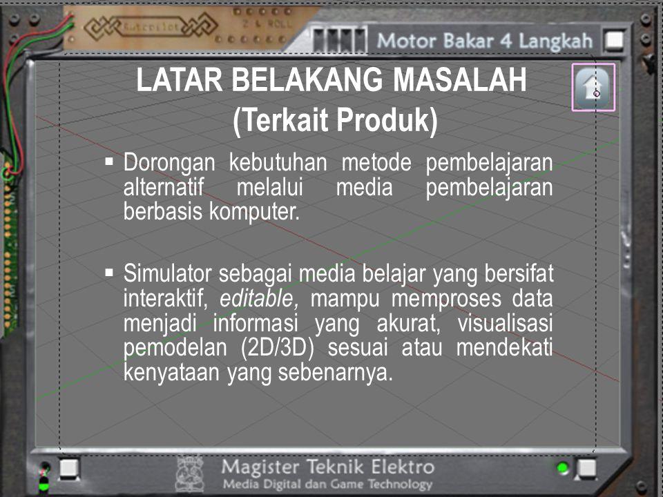 LATAR BELAKANG MASALAH (Terkait Produk)  Diperlukan simulator yang dapat menjelaskan prinsip kerja motor bakar.