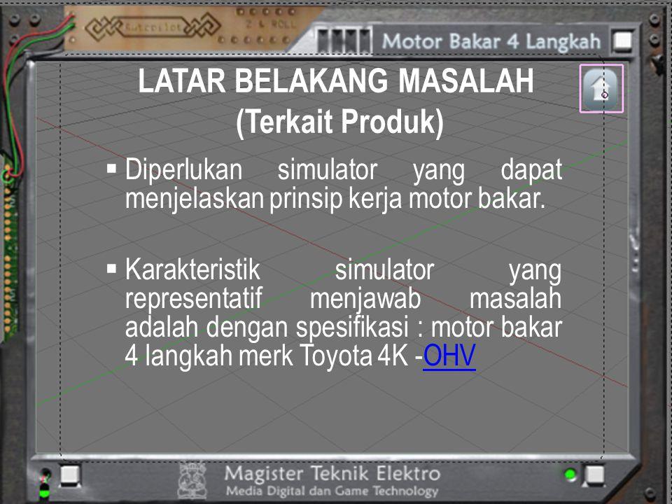 LATAR BELAKANG MASALAH (Terkait Produk)  Latar belakang nilai kebutuhan dibuat simulator dengan spesifikasi motor bakar 4 langkah merk Toyota 4K –OHV, yaitu.