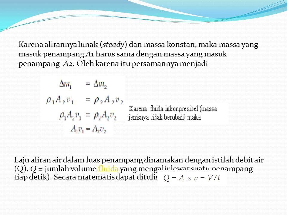 Karena alirannya lunak (steady) dan massa konstan, maka massa yang masuk penampang A1 harus sama dengan massa yang masuk penampang A2. Oleh karena itu