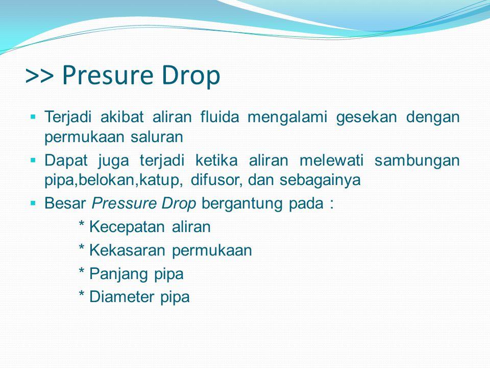 >> Presure Drop  Terjadi akibat aliran fluida mengalami gesekan dengan permukaan saluran  Dapat juga terjadi ketika aliran melewati sambungan pipa,b