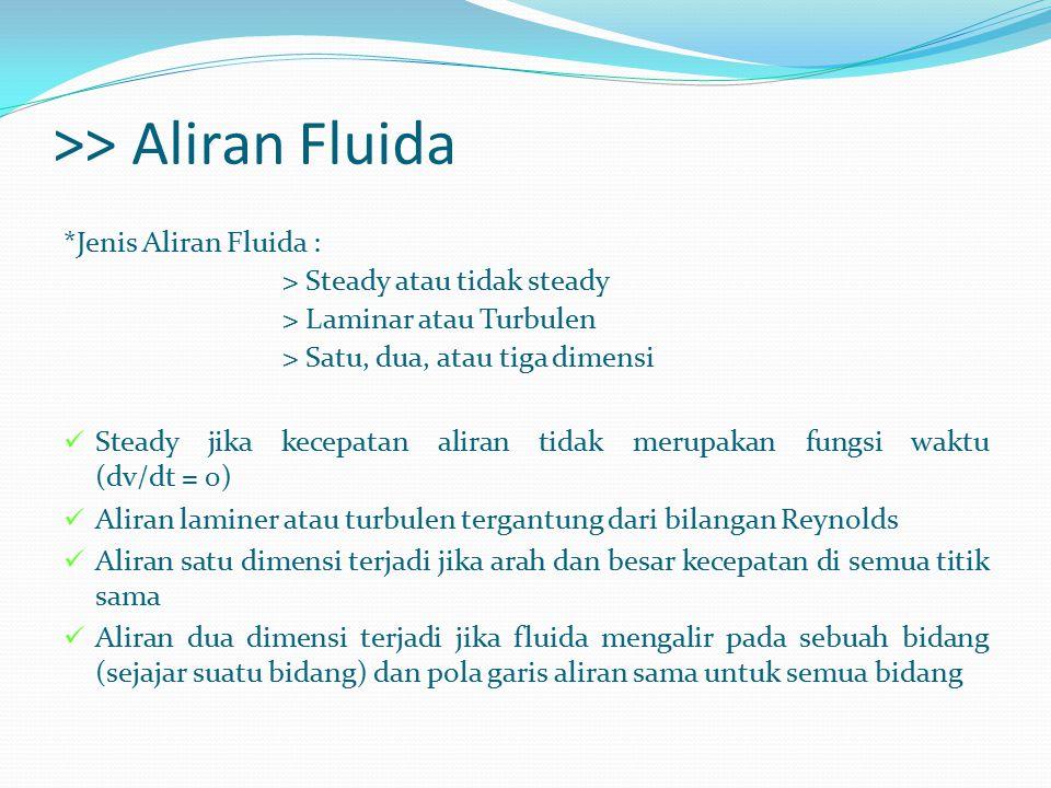 >> Aliran Fluida *Jenis Aliran Fluida : > Steady atau tidak steady > Laminar atau Turbulen > Satu, dua, atau tiga dimensi Steady jika kecepatan aliran