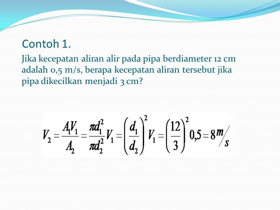 Contoh 1. Jika kecepatan aliran alir pada pipa berdiameter 12 cm adalah 0,5 m/s, berapa kecepatan aliran tersebut jika pipa dikecilkan menjadi 3 cm?