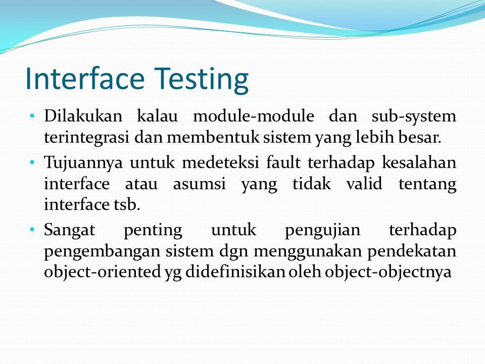Interface Testing Dilakukan kalau module-module dan sub-system terintegrasi dan membentuk sistem yang lebih besar. Tujuannya untuk medeteksi fault ter