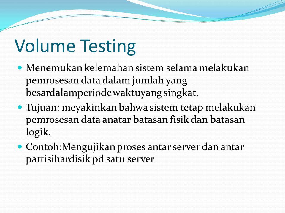 Volume Testing Menemukan kelemahan sistem selama melakukan pemrosesan data dalam jumlah yang besardalamperiode waktuyang singkat. Tujuan: meyakinkan b