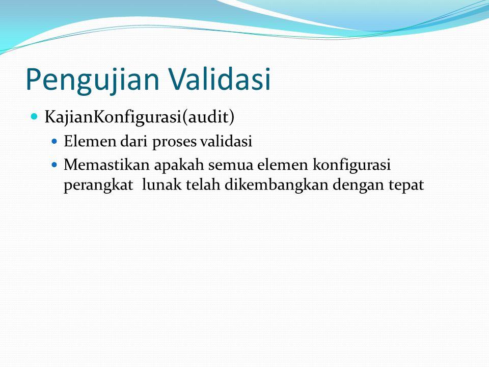Pengujian Validasi KajianKonfigurasi(audit) Elemen dari proses validasi Memastikan apakah semua elemen konfigurasi perangkat lunak telah dikembangkan