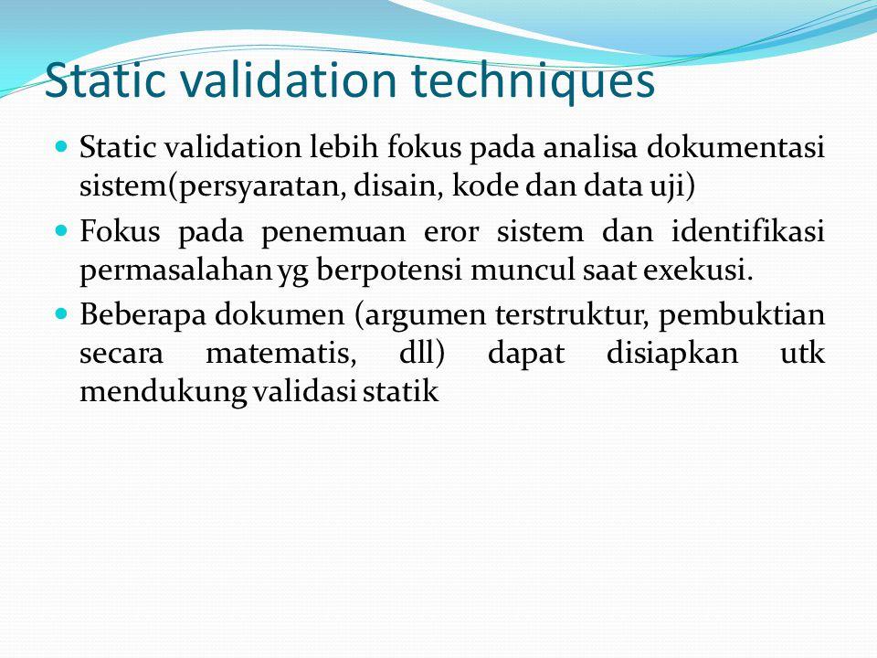 Static validation techniques Static validation lebih fokus pada analisa dokumentasi sistem(persyaratan, disain, kode dan data uji) Fokus pada penemuan