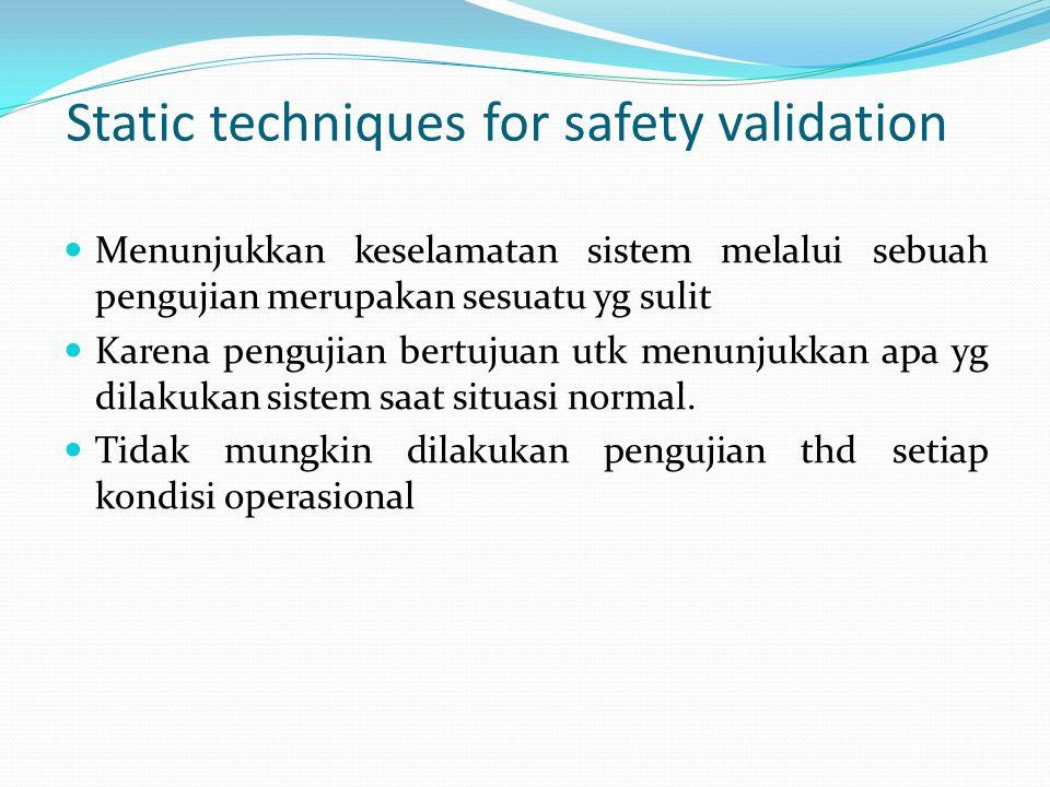 Static techniques for safety validation Menunjukkan keselamatan sistem melalui sebuah pengujian merupakan sesuatu yg sulit Karena pengujian bertujuan