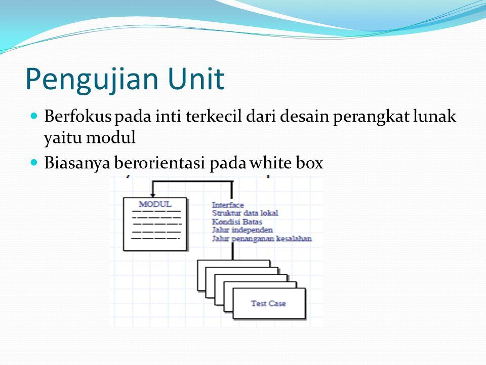 Pengujian Unit Berfokus pada inti terkecil dari desain perangkat lunak yaitu modul Biasanya berorientasi pada white box